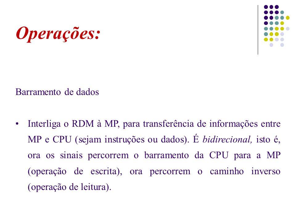 Operações: Barramento de dados Interliga o RDM à MP, para transferência de informações entre MP e CPU (sejam instruções ou dados). É bidirecional, ist