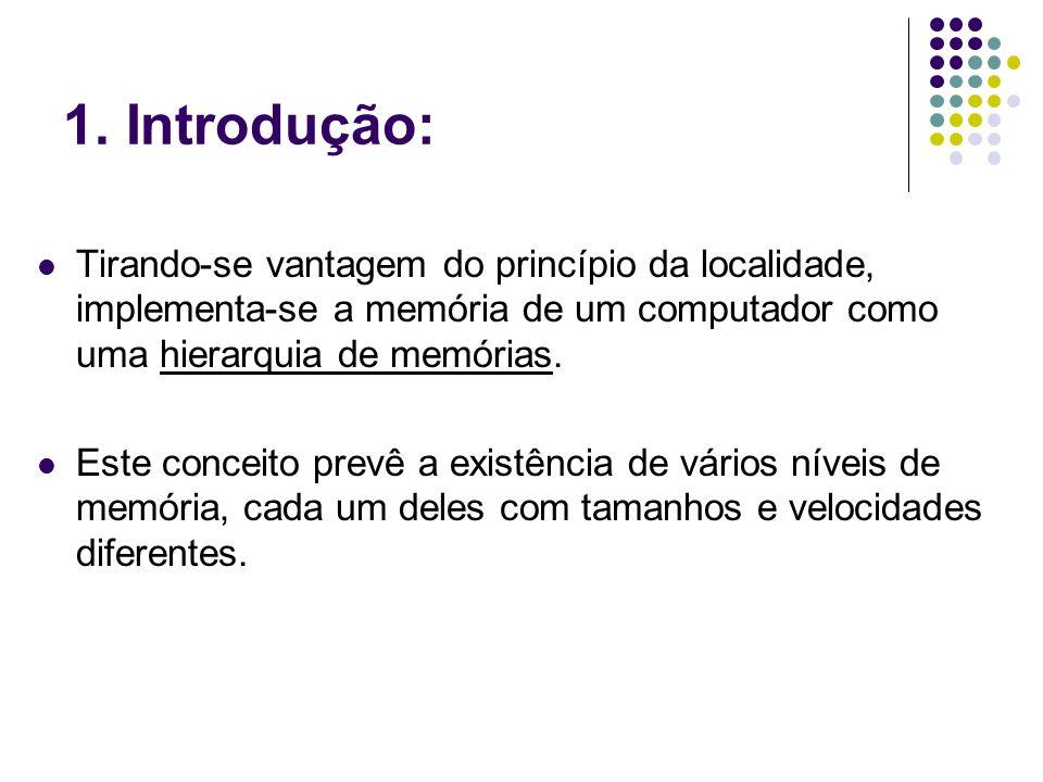 1. Introdução: Tirando-se vantagem do princípio da localidade, implementa-se a memória de um computador como uma hierarquia de memórias. Este conceito