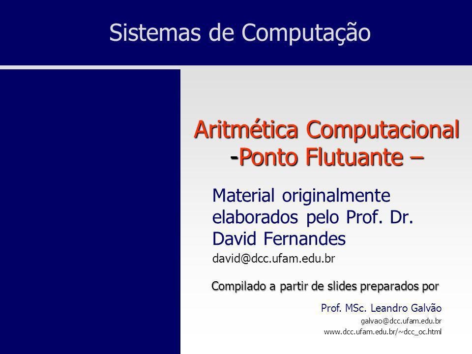 Sistemas de Computação Prof. MSc. Leandro Galvão galvao@dcc.ufam.edu.br www.dcc.ufam.edu.br/~dcc_oc.html Aritmética Computacional -Ponto Flutuante – M
