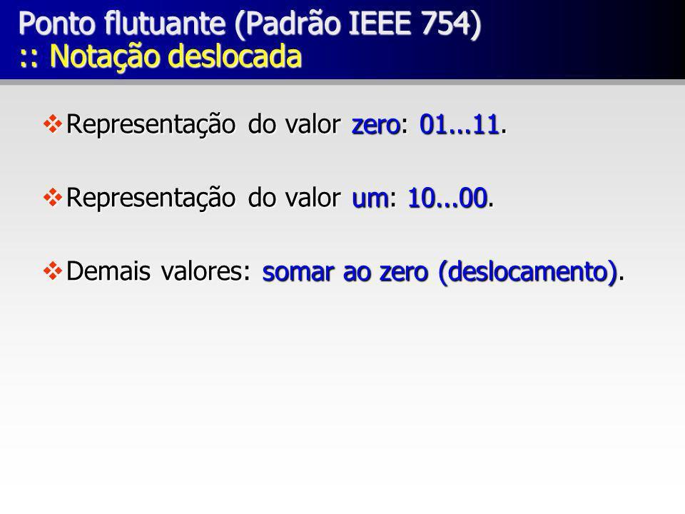 Ponto flutuante (Padrão IEEE 754) :: Notação deslocada vRepresentação do valor zero: 01...11. vRepresentação do valor um: 10...00. vDemais valores: so