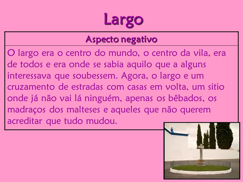 Largo Aspecto negativo O largo era o centro do mundo, o centro da vila, era de todos e era onde se sabia aquilo que a alguns interessava que soubessem