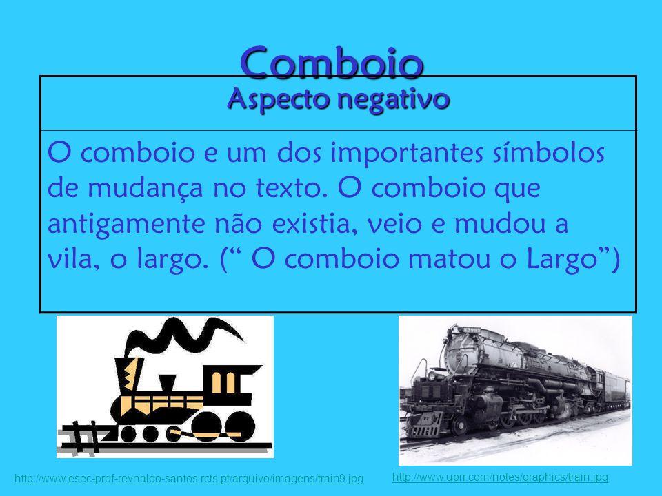 Comboio Aspecto negativo O comboio e um dos importantes símbolos de mudança no texto. O comboio que antigamente não existia, veio e mudou a vila, o la