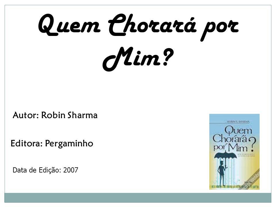 Quem Chorará por Mim? Autor: Robin Sharma Editora: Pergaminho Data de Edição: 2007