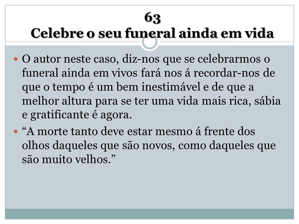 63 Celebre o seu funeral ainda em vida O autor neste caso, diz-nos que se celebrarmos o funeral ainda em vivos fará nos á recordar-nos de que o tempo
