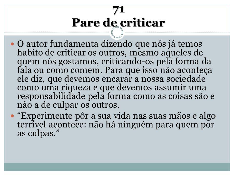 71 Pare de criticar O autor fundamenta dizendo que nós já temos habito de criticar os outros, mesmo aqueles de quem nós gostamos, criticando-os pela f