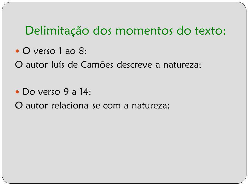 Delimitação dos momentos do texto: O verso 1 ao 8: O autor luís de Camões descreve a natureza; Do verso 9 a 14: O autor relaciona se com a natureza;