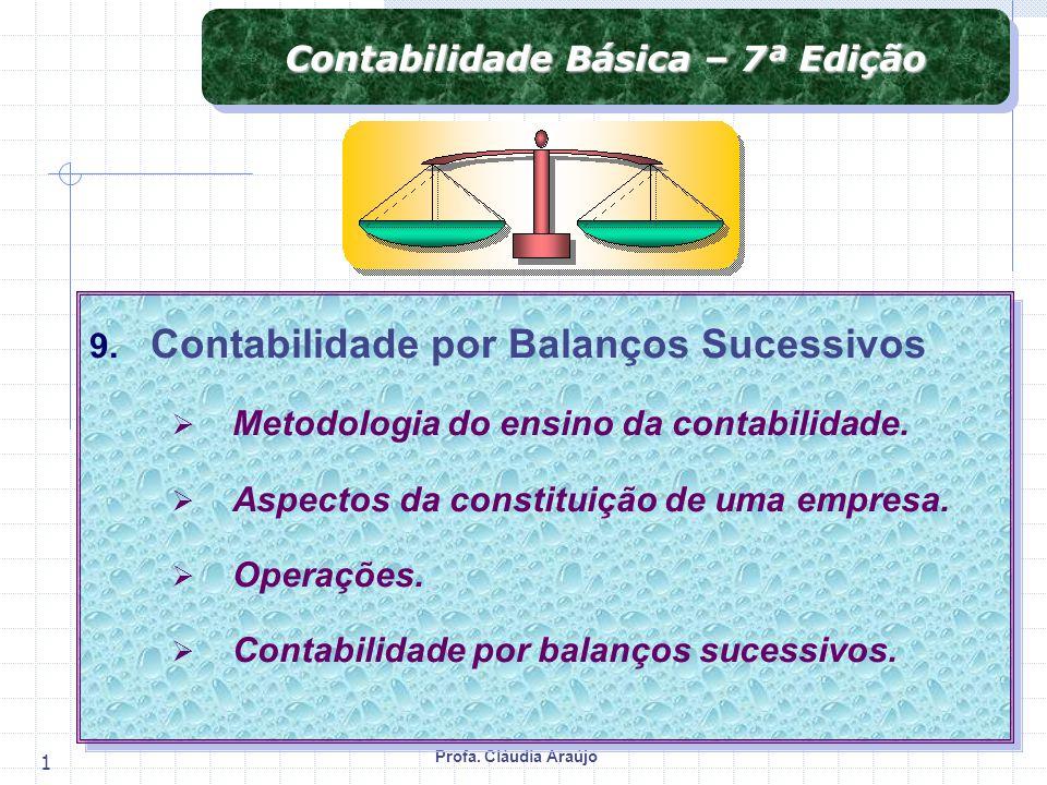 Profa. Cláudia Araújo 1 Contabilidade Básica – 7ª Edição 9. Contabilidade por Balanços Sucessivos Metodologia do ensino da contabilidade. Aspectos da