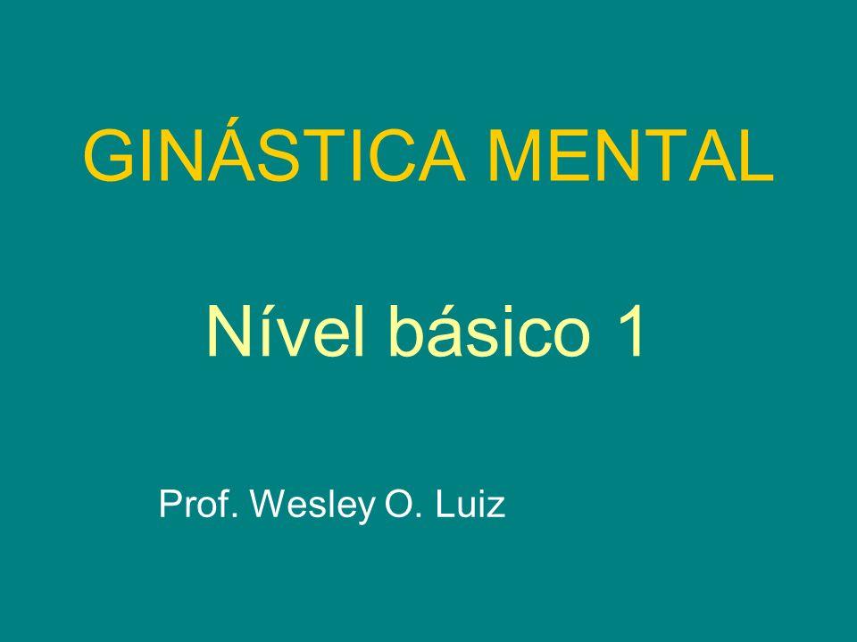GINÁSTICA MENTAL Prof. Wesley O. Luiz Nível básico 1