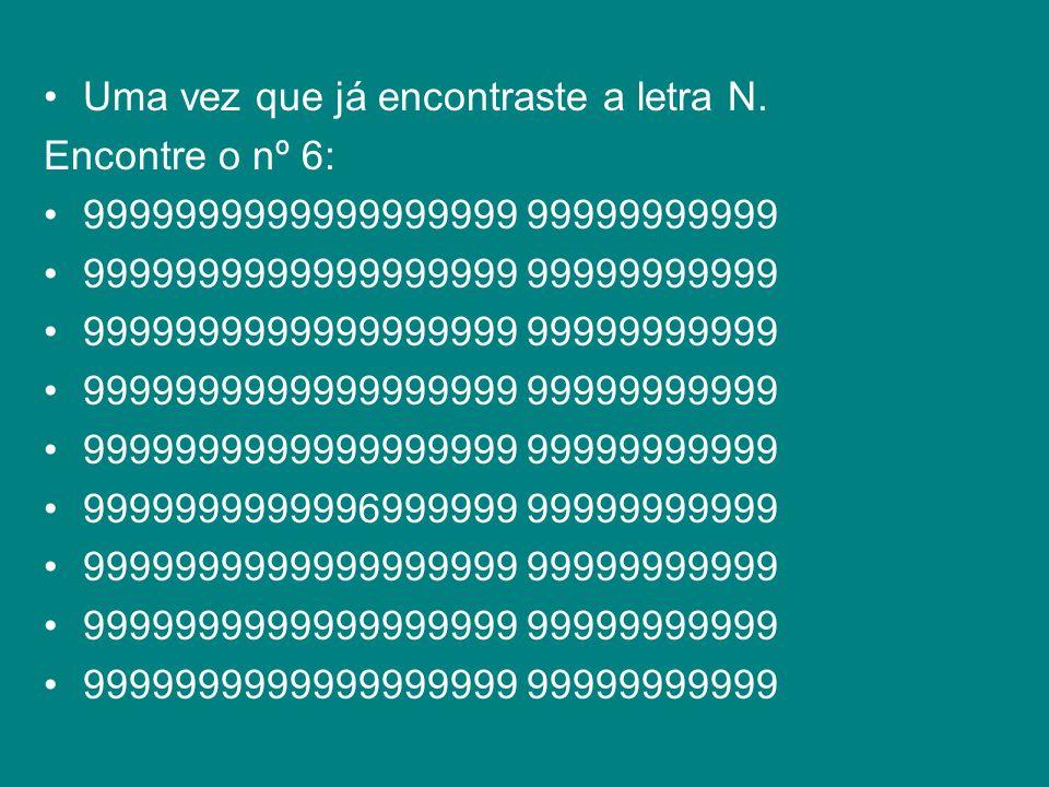 Uma vez que já encontraste a letra N. Encontre o nº 6: 9999999999999999999 99999999999 9999999999996999999 99999999999 9999999999999999999 99999999999