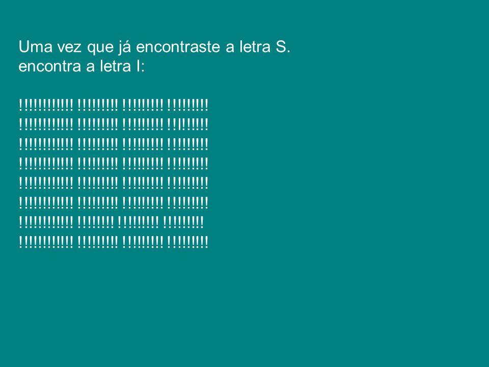 Uma vez que já encontraste a letra S. encontra a letra I: !!!!!!!!!!!! !!!!!!!!! !!!!!!!!! !!!!!!!!! !!!!!!!!!!!! !!!!!!!!! !!!!!!!!! !!I!!!!!! !!!!!!