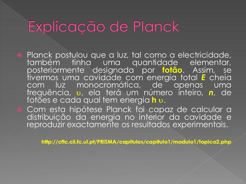 Planck postulou que a luz, tal como a electricidade, também tinha uma quantidade elementar, posteriormente designada por fotão. Assim, se tivermos uma