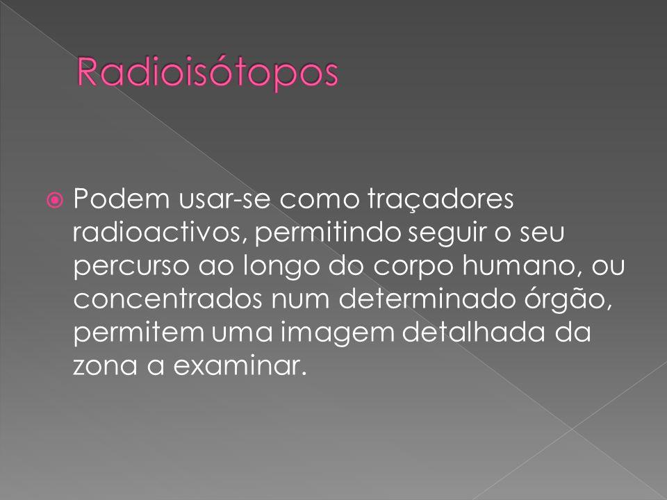 Podem usar-se como traçadores radioactivos, permitindo seguir o seu percurso ao longo do corpo humano, ou concentrados num determinado órgão, permitem