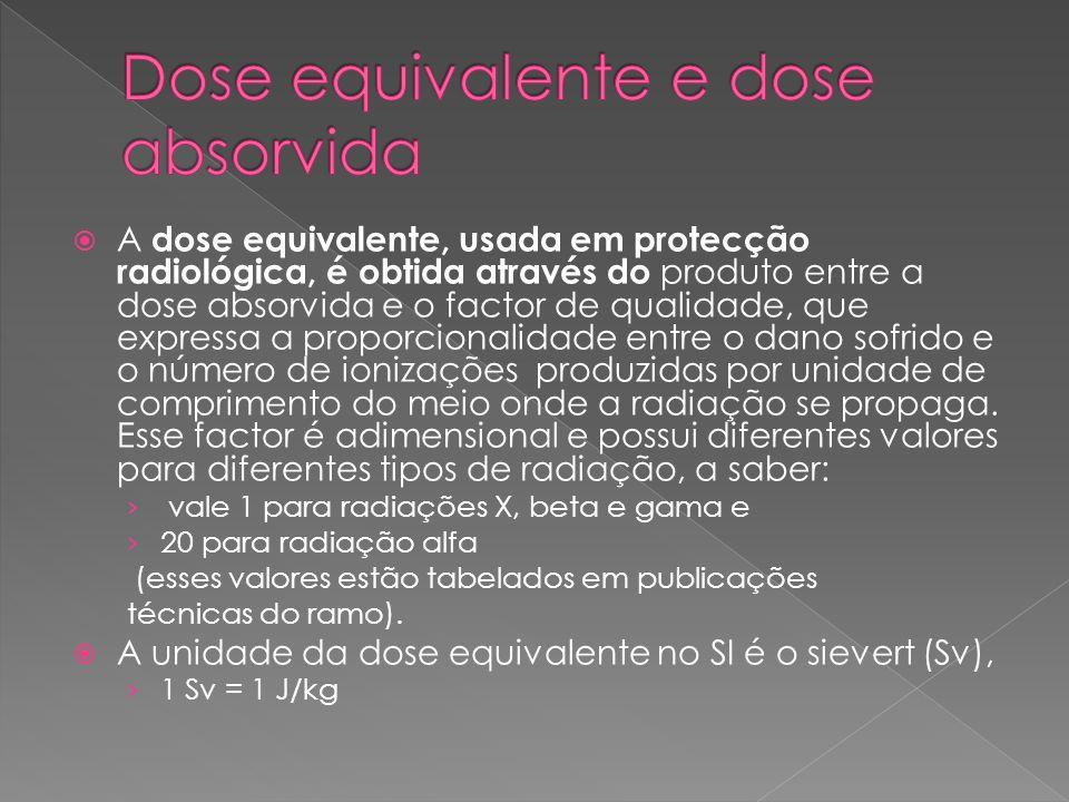 A dose equivalente, usada em protecção radiológica, é obtida através do produto entre a dose absorvida e o factor de qualidade, que expressa a proporc