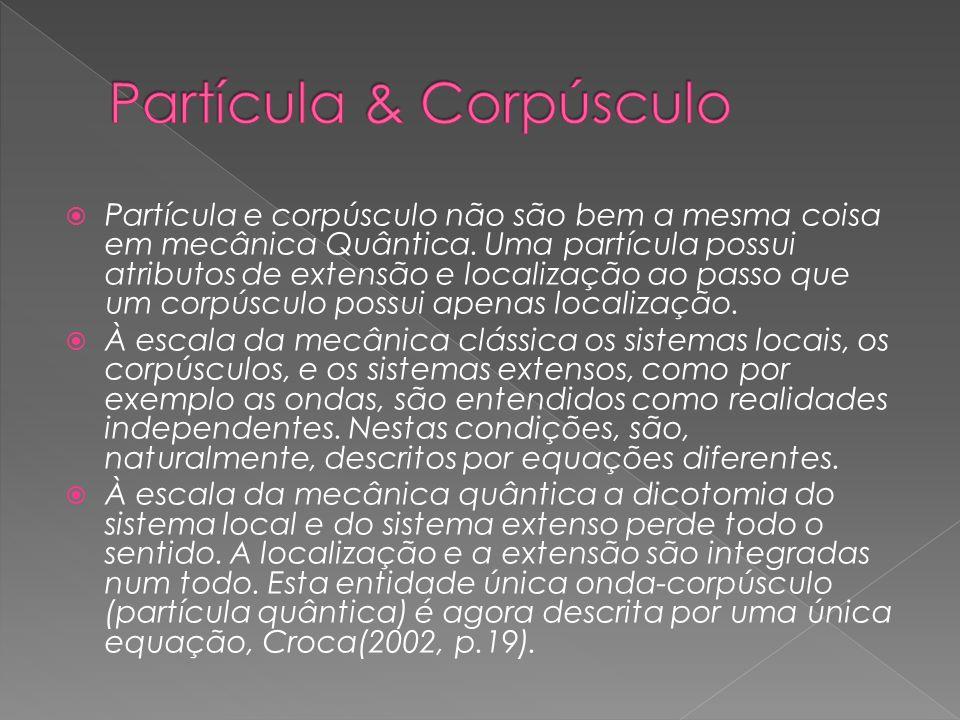 Partícula e corpúsculo não são bem a mesma coisa em mecânica Quântica. Uma partícula possui atributos de extensão e localização ao passo que um corpús