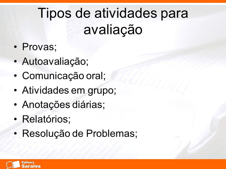 Tipos de atividades para avaliação Provas; Autoavaliação; Comunicação oral; Atividades em grupo; Anotações diárias; Relatórios; Resolução de Problemas