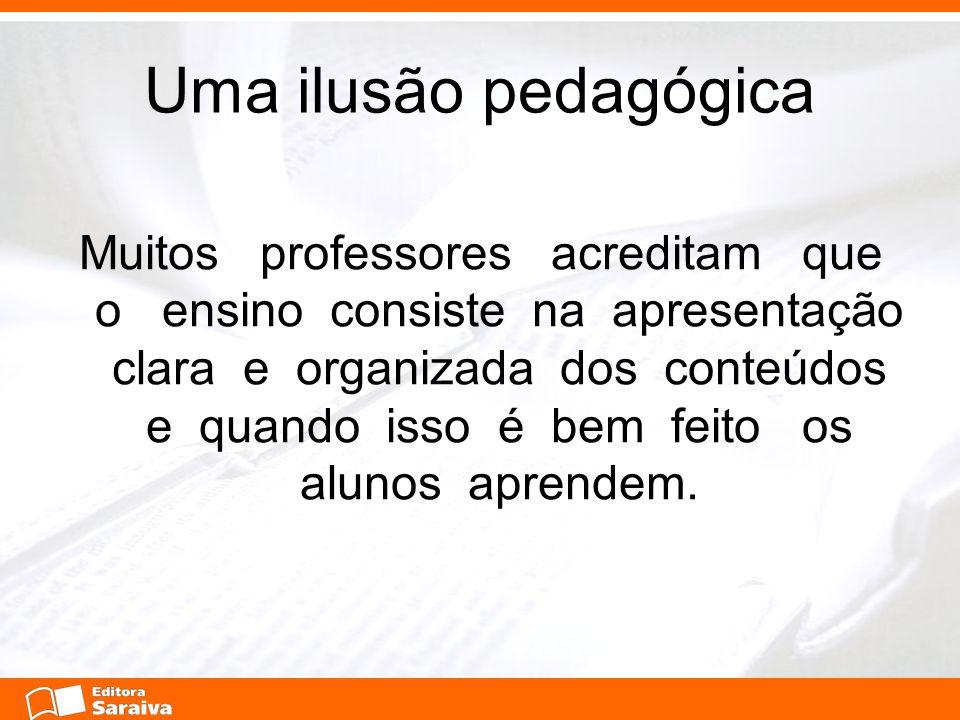 Uma ilusão pedagógica Muitos professores acreditam que o ensino consiste na apresentação clara e organizada dos conteúdos e quando isso é bem feito os