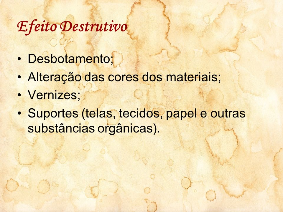 Efeito Destrutivo Desbotamento; Alteração das cores dos materiais; Vernizes; Suportes (telas, tecidos, papel e outras substâncias orgânicas).