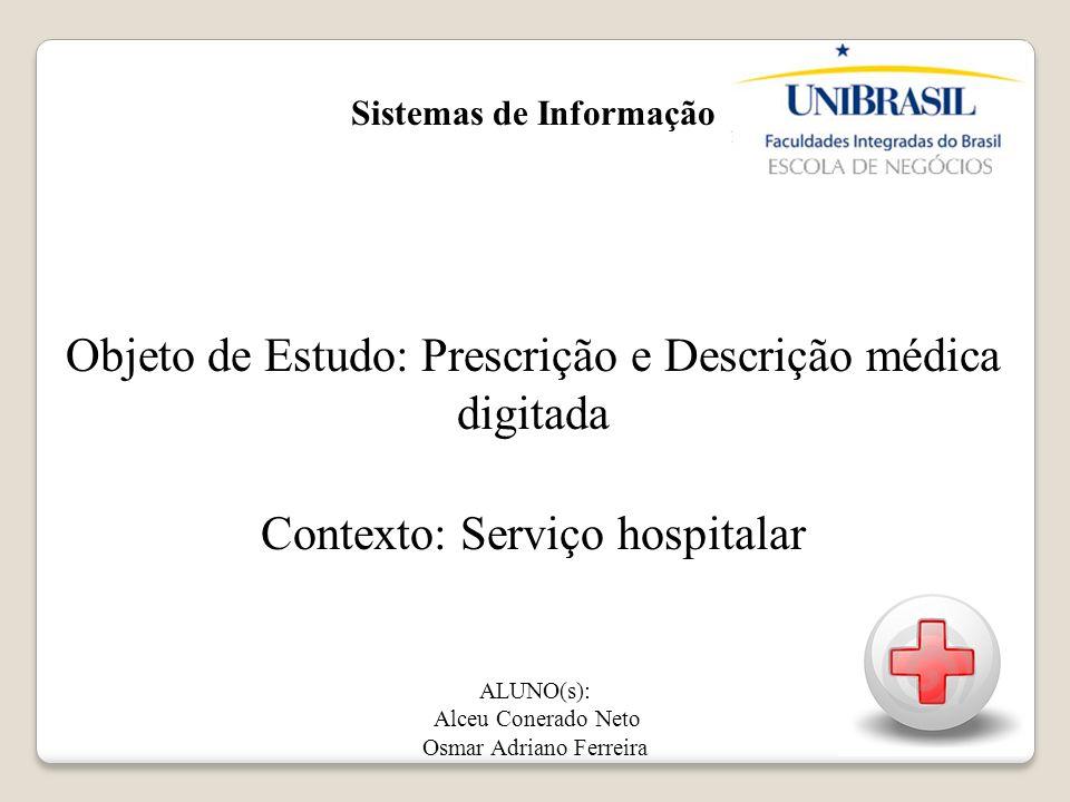 Sistemas de Informação Objeto de Estudo: Prescrição e Descrição médica digitada Contexto: Serviço hospitalar ALUNO(s): Alceu Conerado Neto Osmar Adria