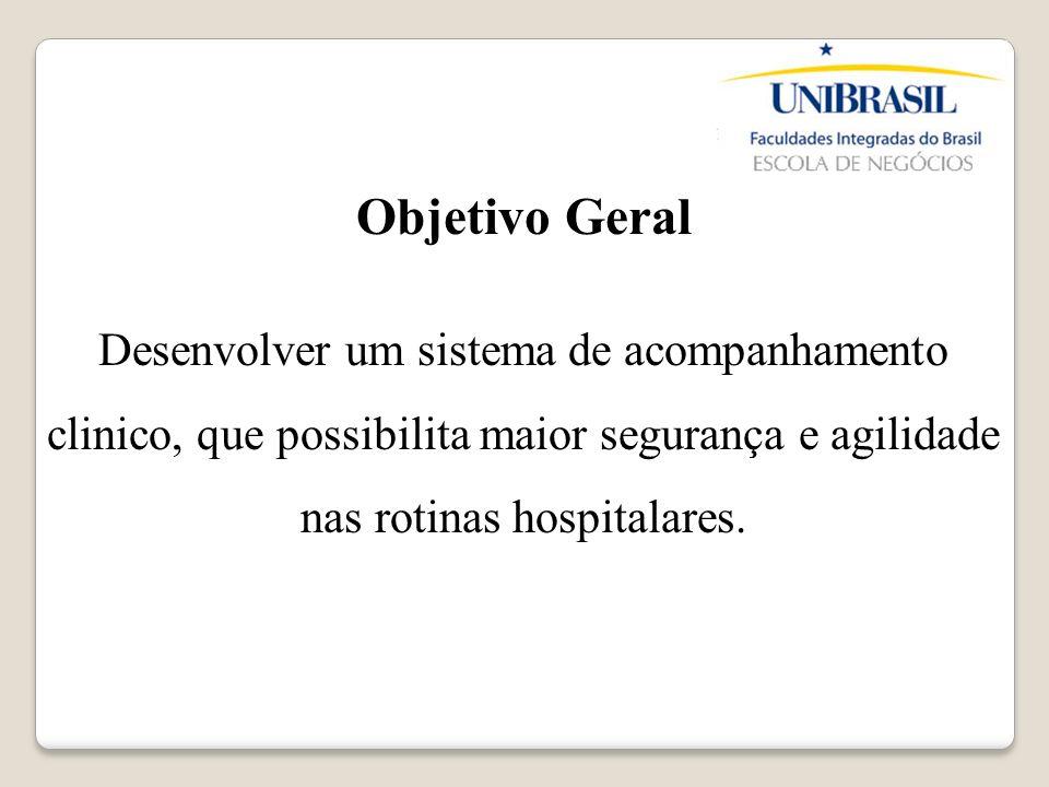 Objetivo Geral Desenvolver um sistema de acompanhamento clinico, que possibilita maior segurança e agilidade nas rotinas hospitalares.