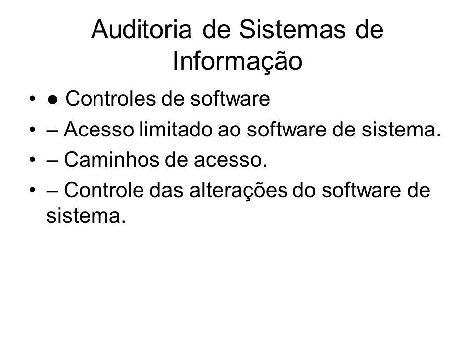 Auditoria de Sistemas de Informação Controles de software – Acesso limitado ao software de sistema. – Caminhos de acesso. – Controle das alterações do