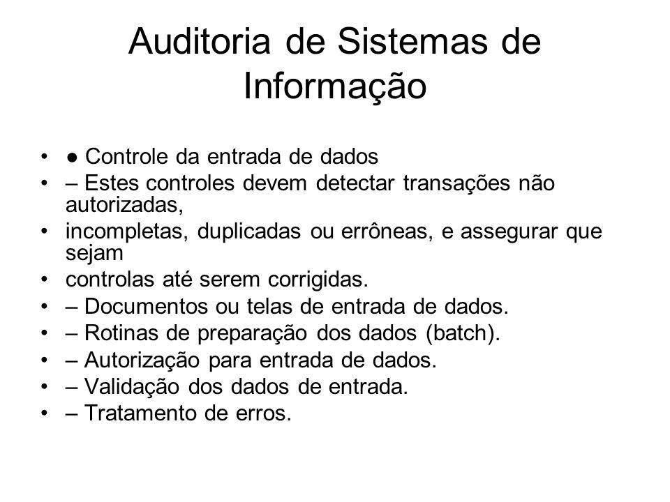 Auditoria de Sistemas de Informação Controle da entrada de dados – Estes controles devem detectar transações não autorizadas, incompletas, duplicadas