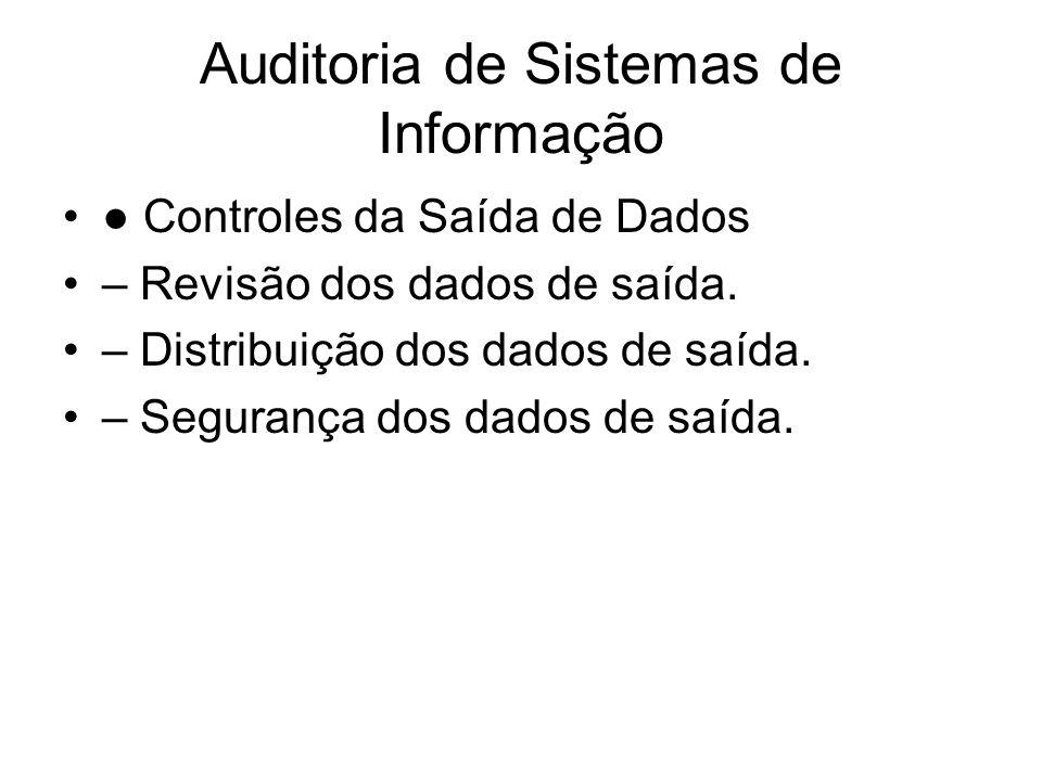 Auditoria de Sistemas de Informação Controles da Saída de Dados – Revisão dos dados de saída. – Distribuição dos dados de saída. – Segurança dos dados