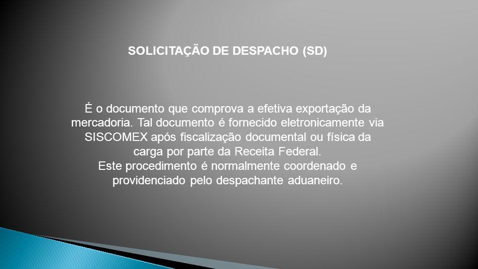 SOLICITAÇÃO DE DESPACHO (SD) É o documento que comprova a efetiva exportação da mercadoria. Tal documento é fornecido eletronicamente via SISCOMEX apó