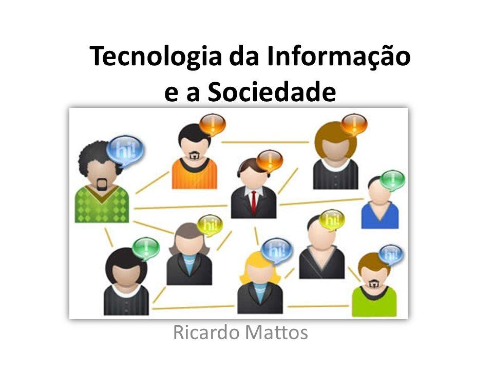 Tecnologia da Informação e a Sociedade Ricardo Mattos