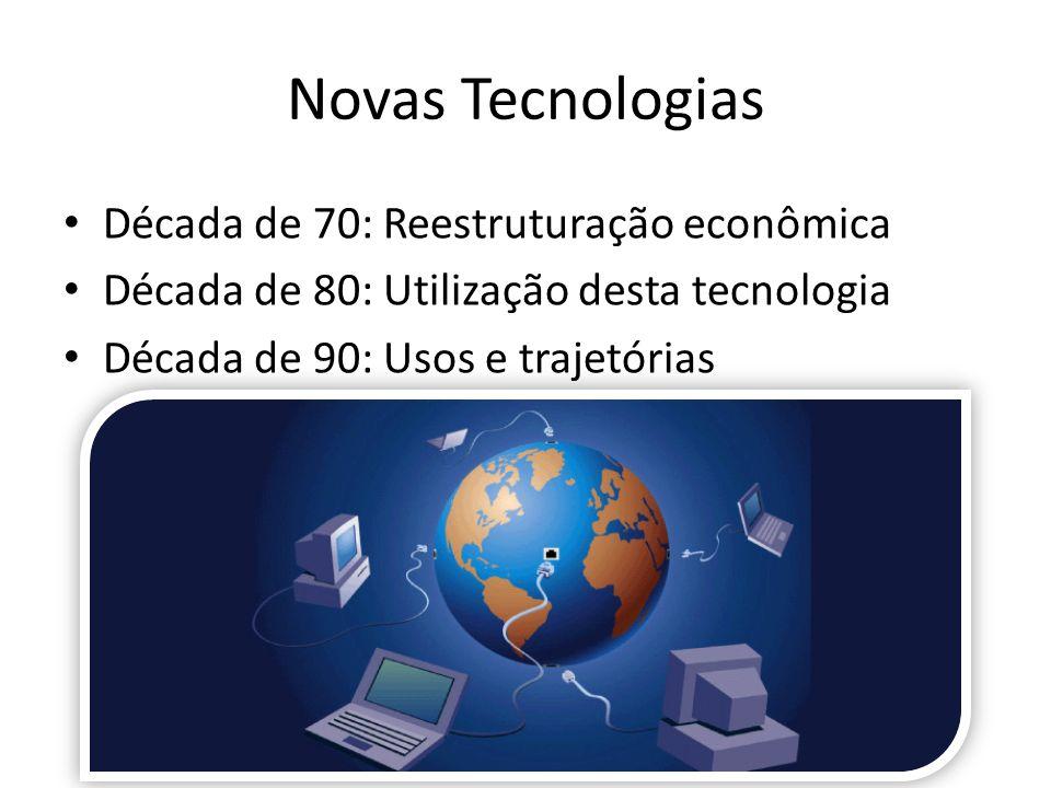Novas Tecnologias Década de 70: Reestruturação econômica Década de 80: Utilização desta tecnologia Década de 90: Usos e trajetórias