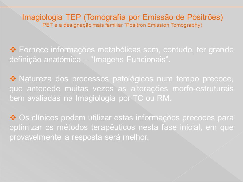 Imagiologia TEP (Tomografia por Emissão de Positrões) PET é a designação mais familiar Positron Emission Tomography) Fornece informações metabólicas s