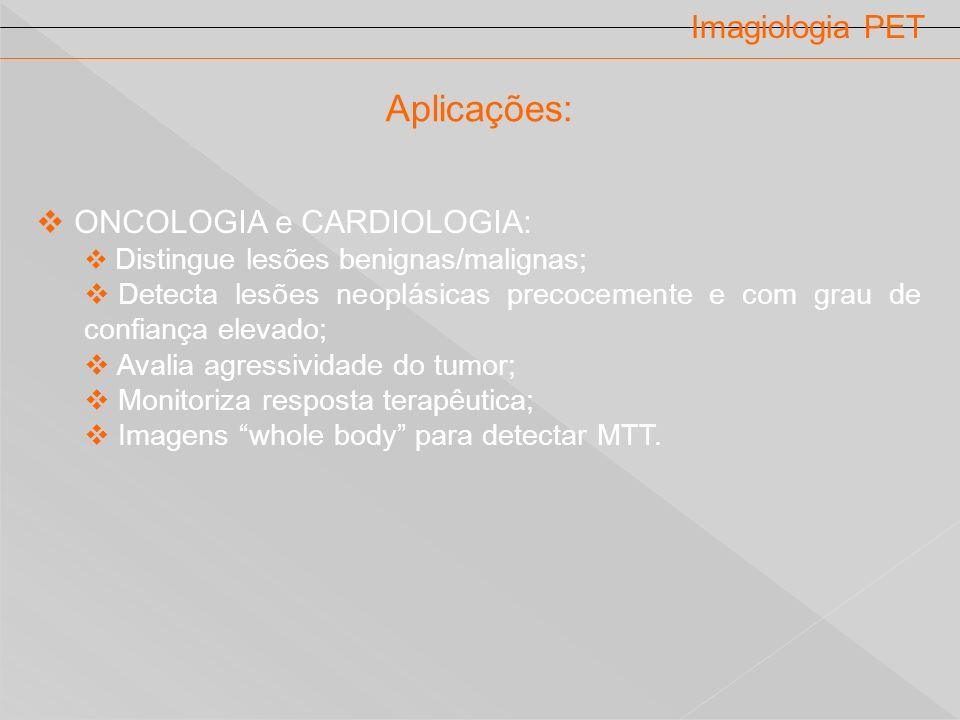 Imagiologia PET ONCOLOGIA e CARDIOLOGIA: Distingue lesões benignas/malignas; Detecta lesões neoplásicas precocemente e com grau de confiança elevado;