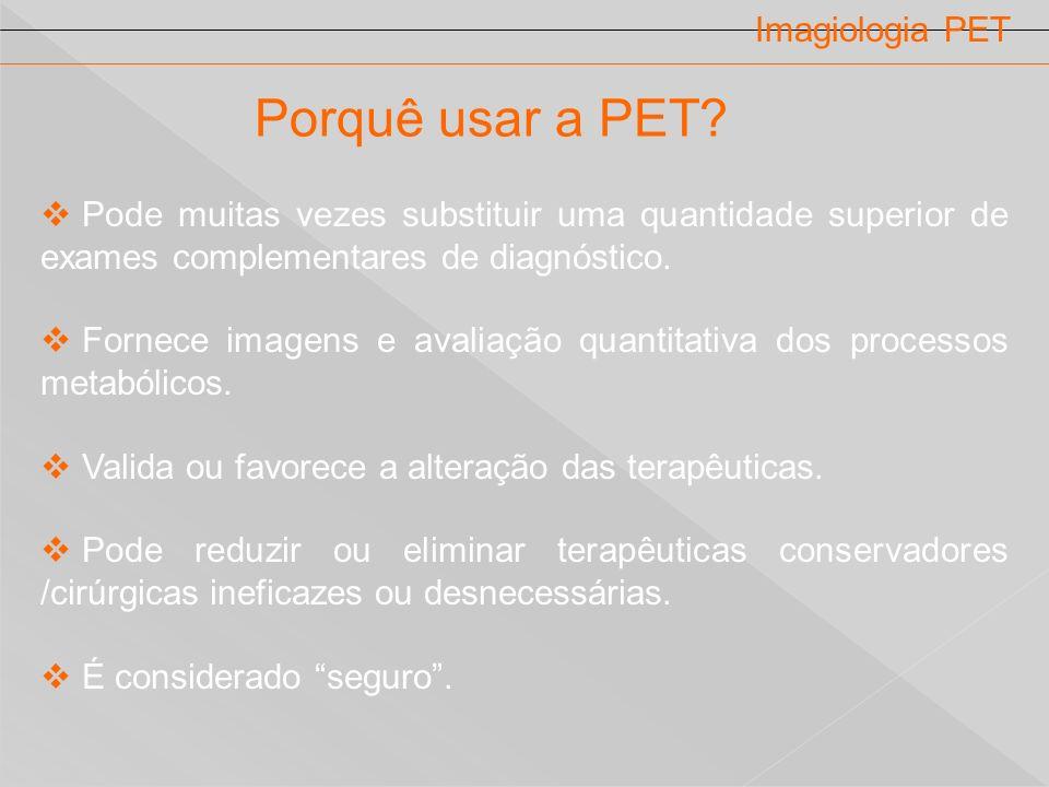 Imagiologia PET Porquê usar a PET? Pode muitas vezes substituir uma quantidade superior de exames complementares de diagnóstico. Fornece imagens e ava