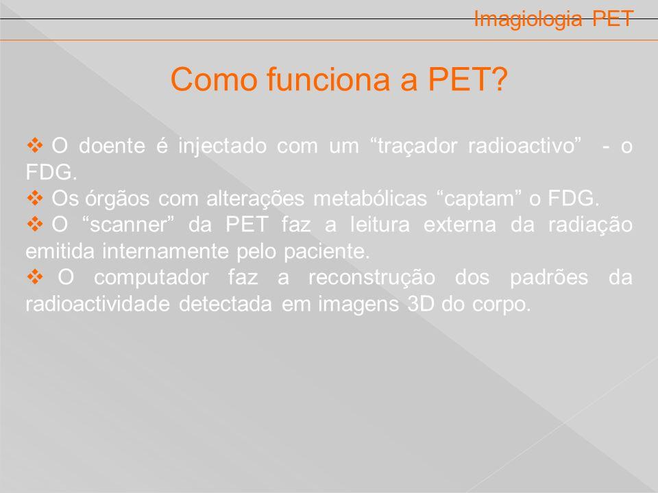 Imagiologia PET Como funciona a PET? O doente é injectado com um traçador radioactivo - o FDG. Os órgãos com alterações metabólicas captam o FDG. O sc