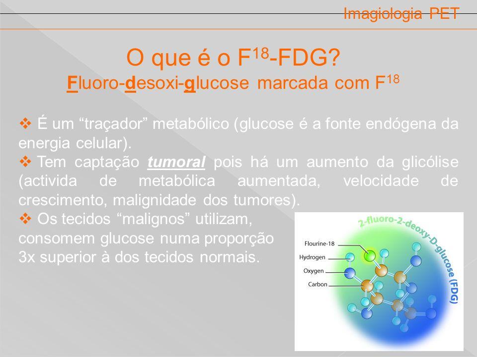 Imagiologia PET O que é o F 18 -FDG? Fluoro-desoxi-glucose marcada com F 18 É um traçador metabólico (glucose é a fonte endógena da energia celular).