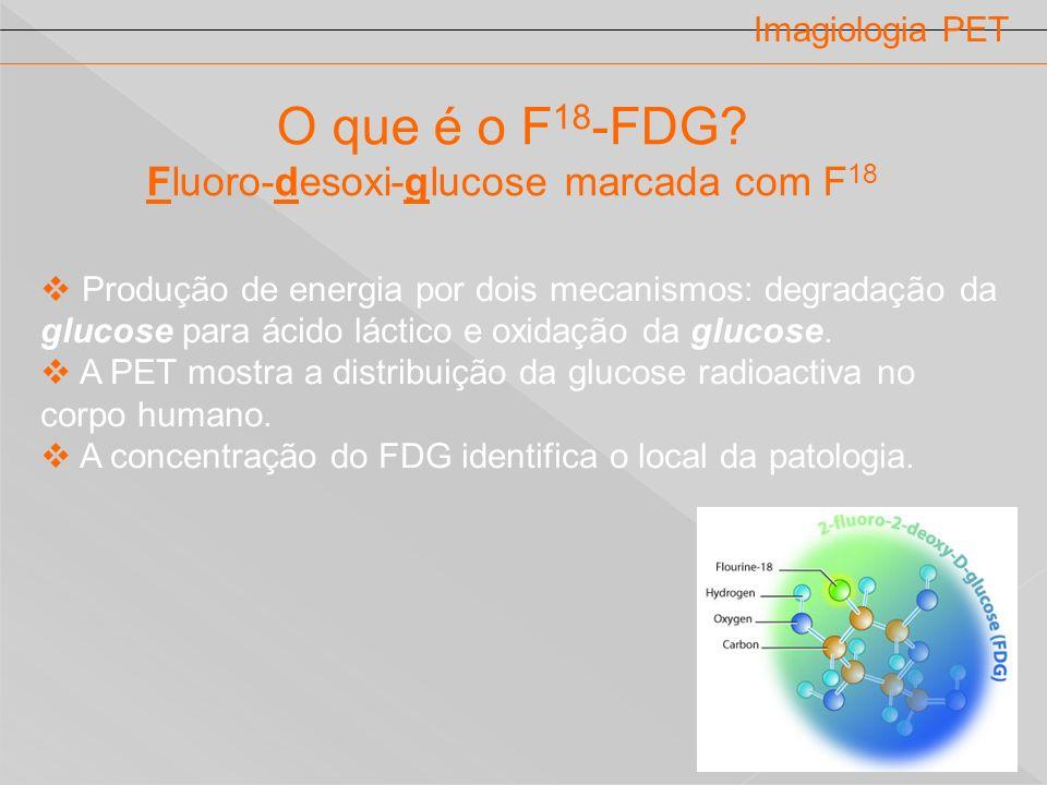 Imagiologia PET O que é o F 18 -FDG? Fluoro-desoxi-glucose marcada com F 18 Produção de energia por dois mecanismos: degradação da glucose para ácido