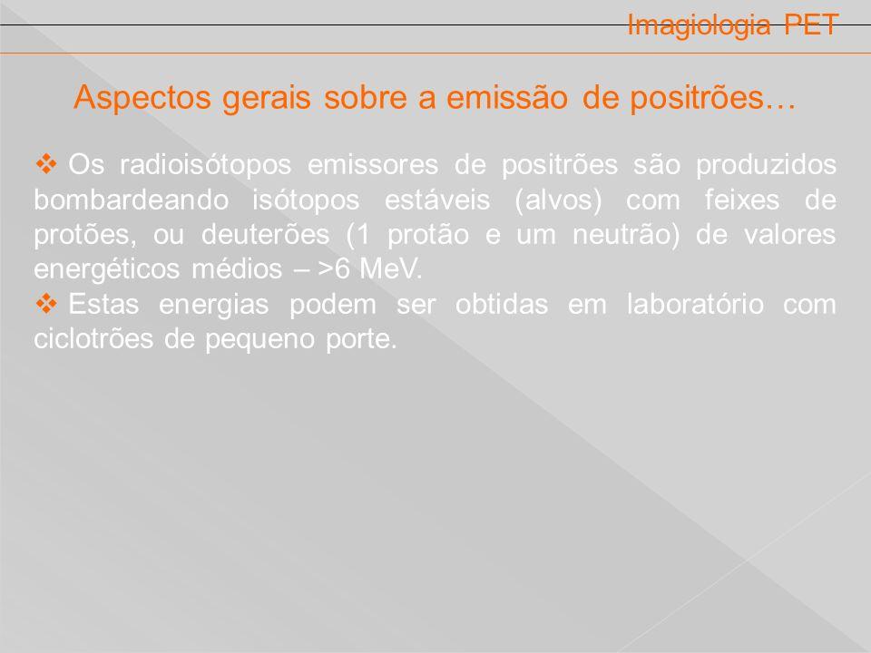 Imagiologia PET Aspectos gerais sobre a emissão de positrões… Os radioisótopos emissores de positrões são produzidos bombardeando isótopos estáveis (a