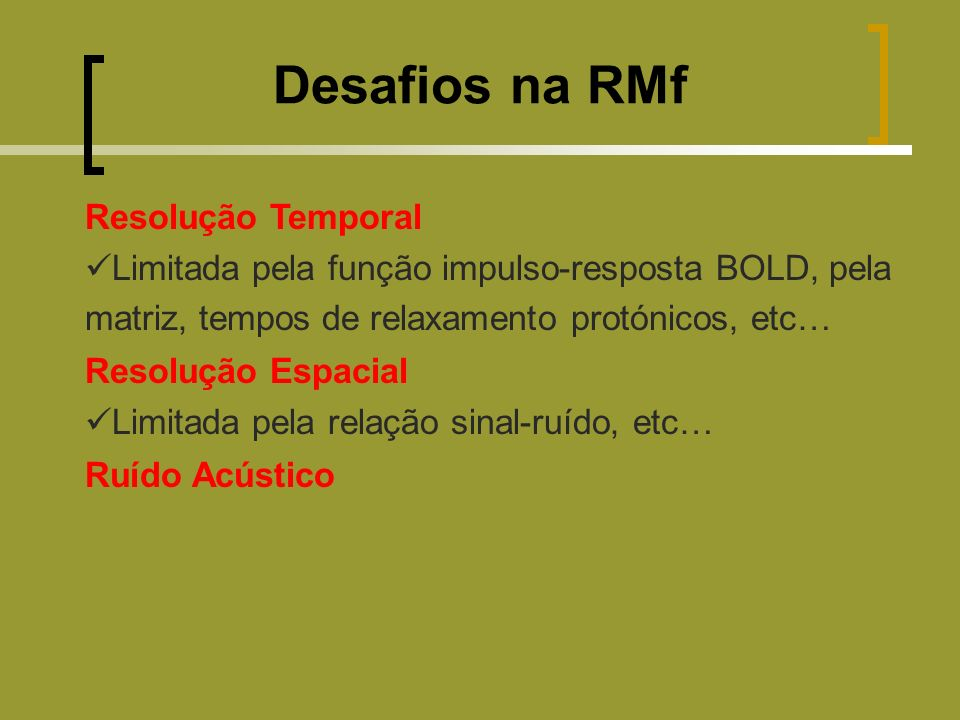 Resolução Temporal Limitada pela função impulso-resposta BOLD, pela matriz, tempos de relaxamento protónicos, etc… Resolução Espacial Limitada pela relação sinal-ruído, etc… Ruído Acústico Desafios na RMf