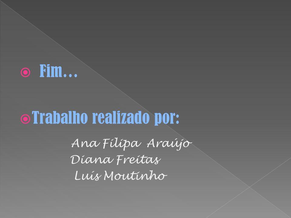 Fim… Trabalho realizado por: Ana Filipa Araújo Diana Freitas Luís Moutinho