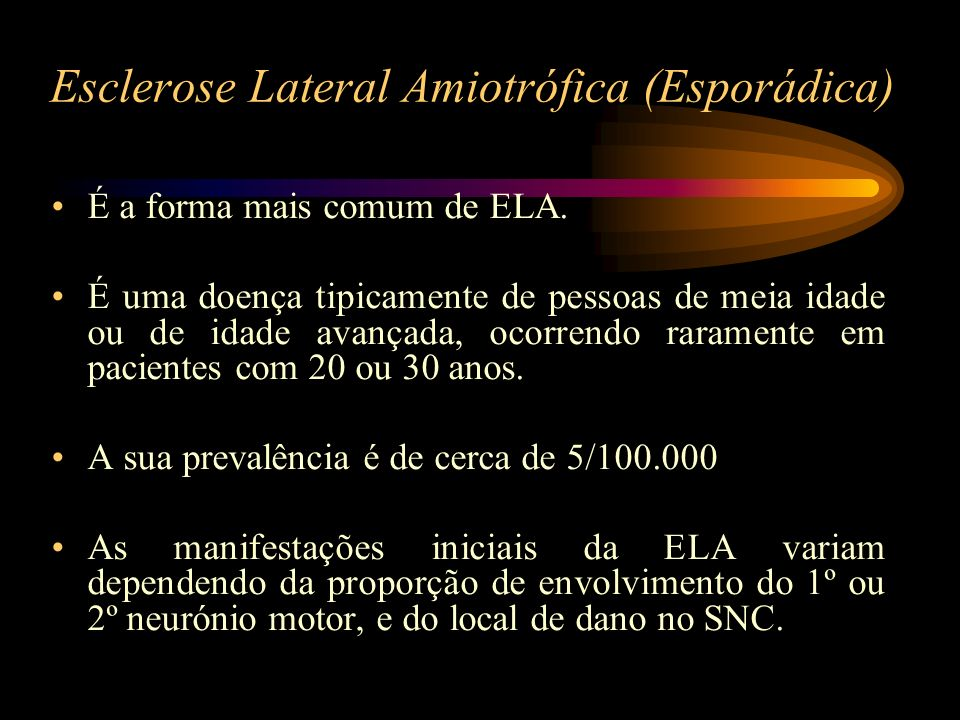 Esclerose Lateral Amiotrófica (Esporádica) É a forma mais comum de ELA. É uma doença tipicamente de pessoas de meia idade ou de idade avançada, ocorre