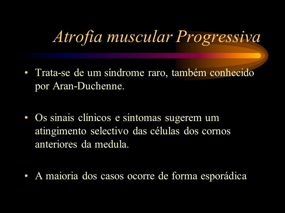 Atrofia muscular Progressiva Trata-se de um síndrome raro, também conhecido por Aran-Duchenne. Os sinais clínicos e sintomas sugerem um atingimento se