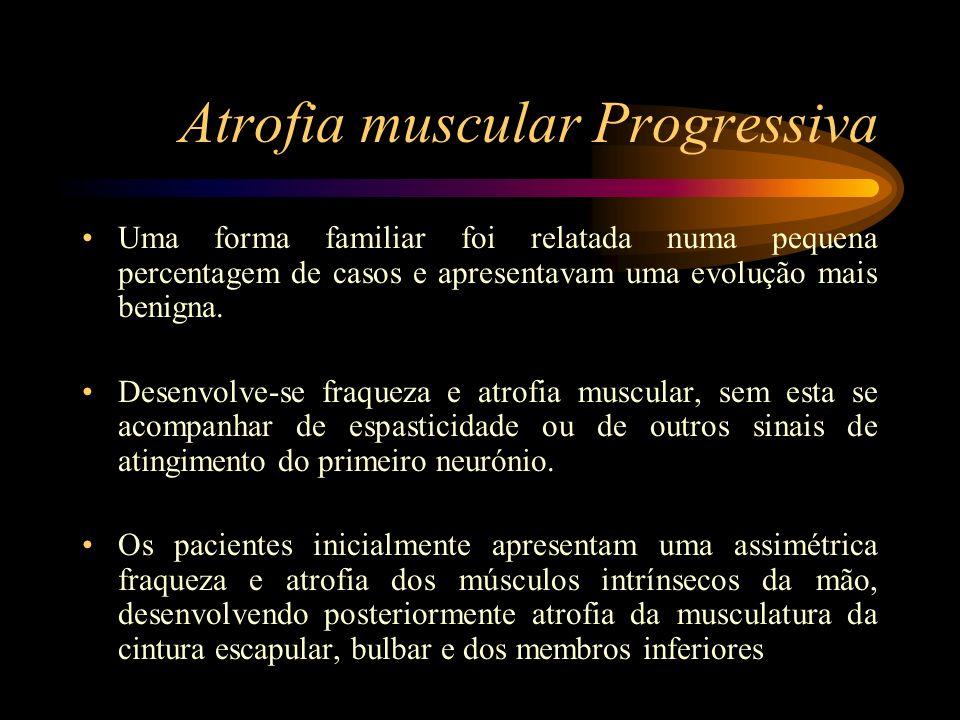 Atrofia muscular Progressiva Uma forma familiar foi relatada numa pequena percentagem de casos e apresentavam uma evolução mais benigna. Desenvolve-se
