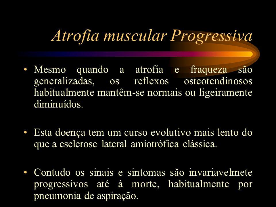 Atrofia muscular Progressiva Mesmo quando a atrofia e fraqueza são generalizadas, os reflexos osteotendinosos habitualmente mantêm-se normais ou ligei