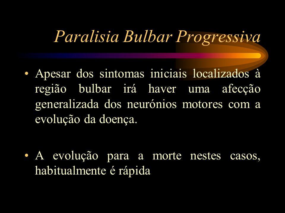 Paralisia Bulbar Progressiva Apesar dos sintomas iniciais localizados à região bulbar irá haver uma afecção generalizada dos neurónios motores com a e