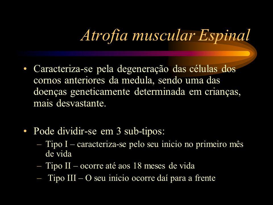 Atrofia muscular Espinal Caracteriza-se pela degeneração das células dos cornos anteriores da medula, sendo uma das doenças geneticamente determinada