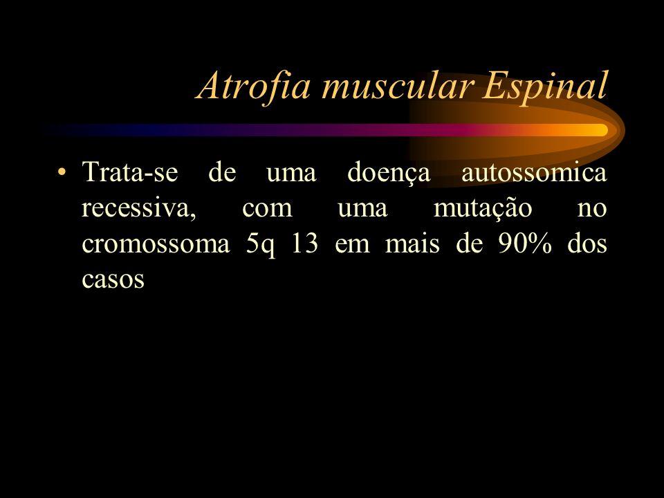 Atrofia muscular Espinal Trata-se de uma doença autossomica recessiva, com uma mutação no cromossoma 5q 13 em mais de 90% dos casos