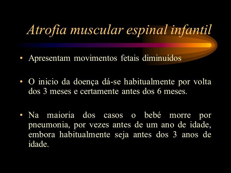 Atrofia muscular espinal infantil Apresentam movimentos fetais diminuídos O inicio da doença dá-se habitualmente por volta dos 3 meses e certamente an
