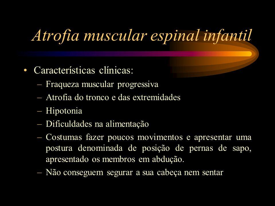 Atrofia muscular espinal infantil Características clínicas: –Fraqueza muscular progressiva –Atrofia do tronco e das extremidades –Hipotonia –Dificulda