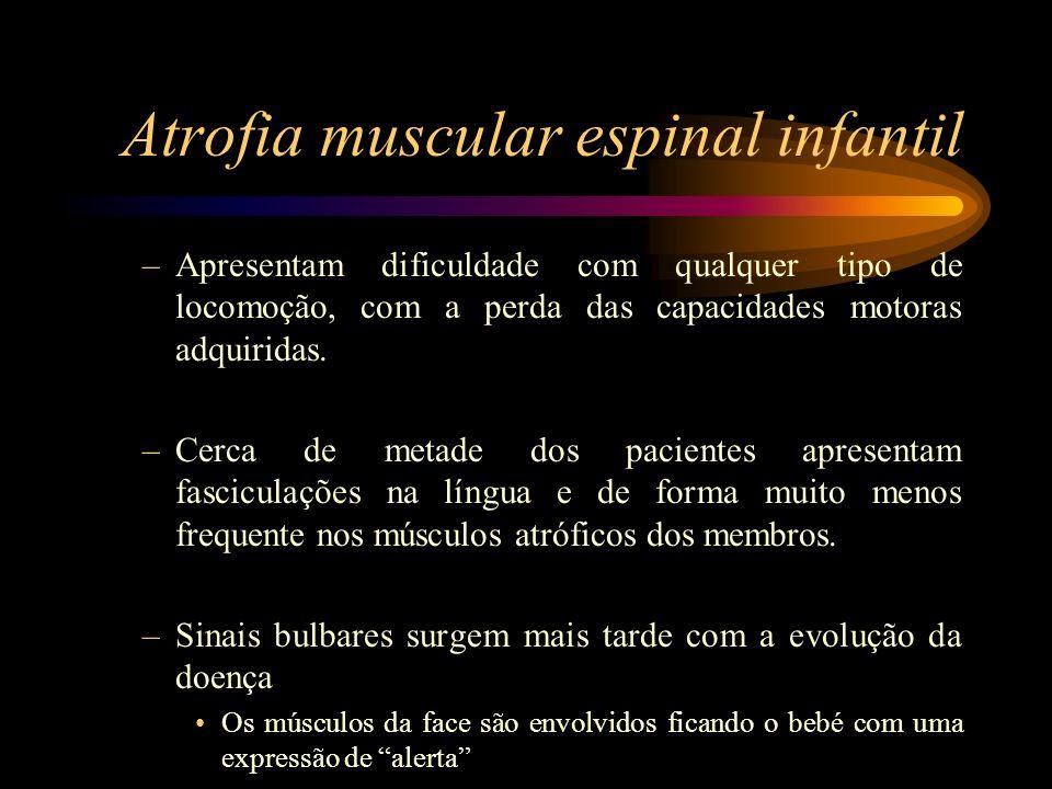 Atrofia muscular espinal infantil –Apresentam dificuldade com qualquer tipo de locomoção, com a perda das capacidades motoras adquiridas. –Cerca de me