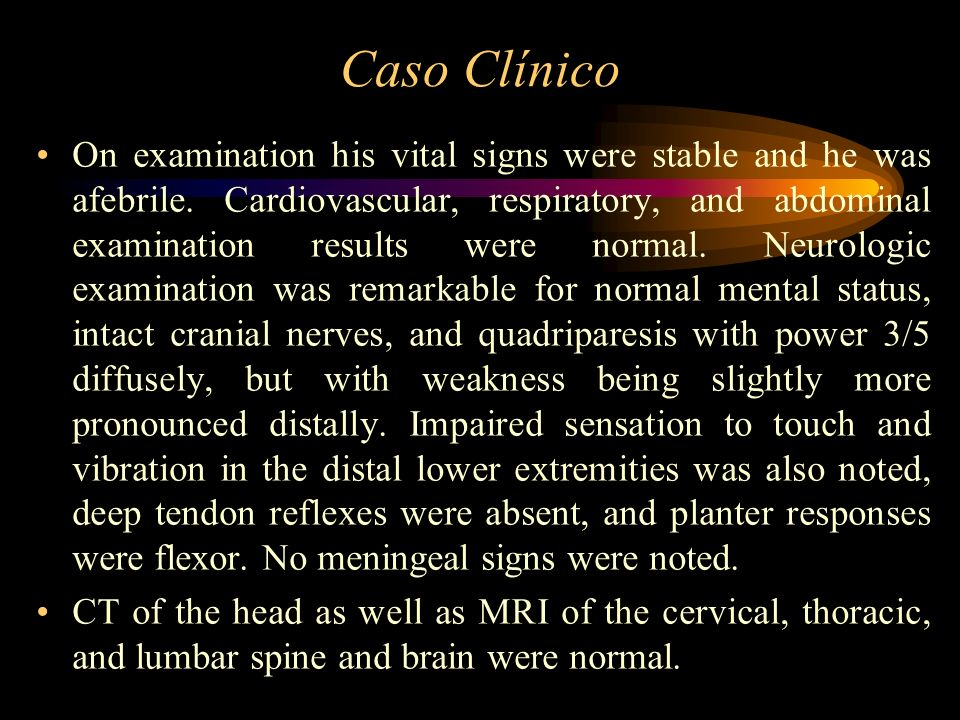 Caso Clínico On examination his vital signs were stable and he was afebrile. Cardiovascular, respiratory, and abdominal examination results were norma