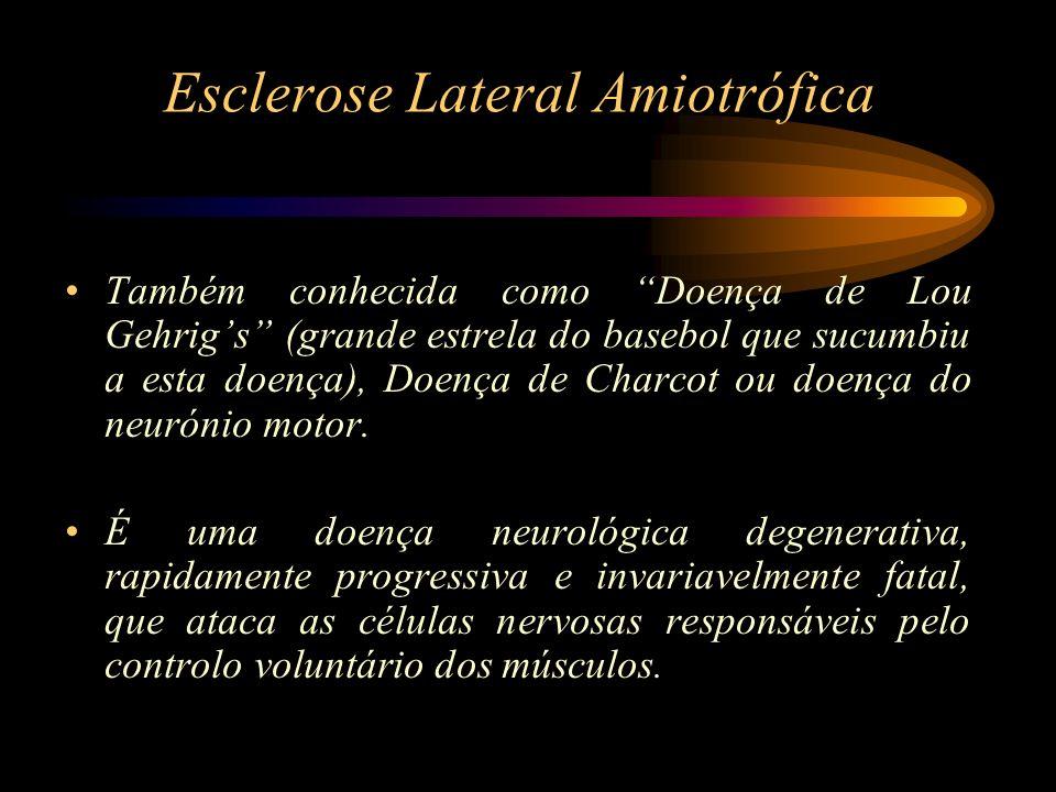 Esclerose Lateral Amiotrófica Também conhecida como Doença de Lou Gehrigs (grande estrela do basebol que sucumbiu a esta doença), Doença de Charcot ou
